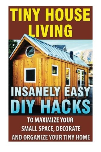 Tiny house living insanely easy diy hacks to maximize for How to maximize small spaces